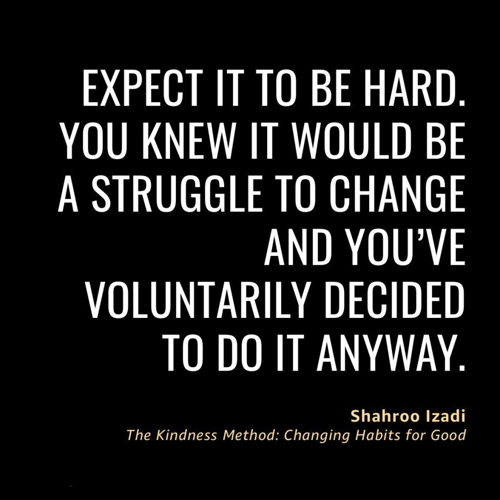 Expect it to be hard.  You knew it would be a struggle to change and you've voluntarily decided to do it anyway.  Shahroo Izadi